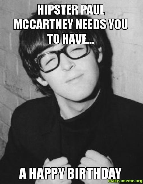 hipster paul mccartney needs you to have... - a happy birthday - Custom Meme   Make a Meme
