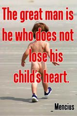 The great man is he who does not lose his child's heart. _ Mencius