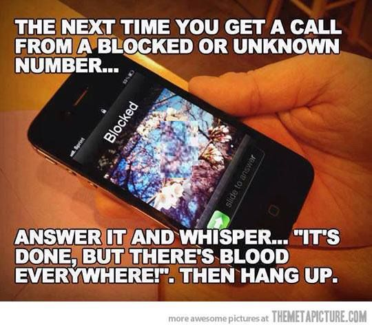 """""""The next time you get a call from a blocked or unknown number... answer it and whisper... 'it's done but there's blood everywhere!' then hang up.""""  xD"""
