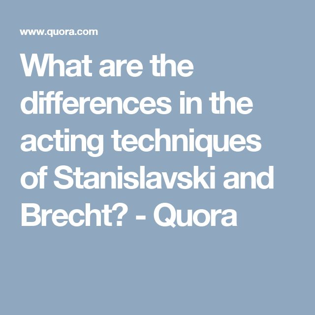 What are the differences in the acting techniques of Stanislavski and Brecht? - Quora