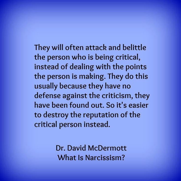 "They will often attack and belittle the person who is being critical, instead of dealing with the points the person is making. They do this usually because they have no defense against the criticism, they have been found out. So it's easier to destroy the reputation of the critical person instead."" — Dr. David McDermott, What Is Narcissism? A practical guide to protecting yourself."