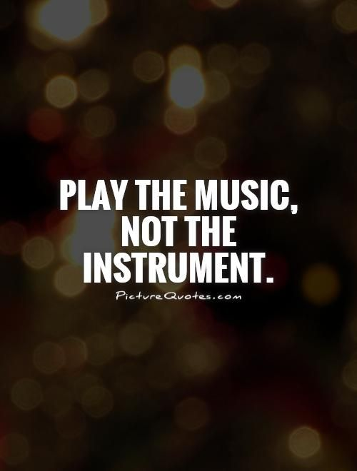 Play the music, not the instrument. Picture Quotes.