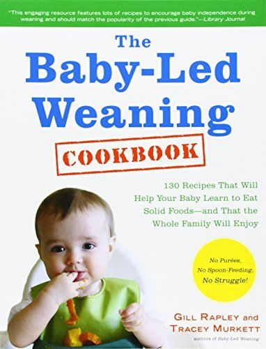 The Baby-Led Weaning Cookbook: 130 Recipes That Will Help Your Baby Learn to Eat Solid Foods - and That the Whole Family Will Enjoy - Gill Rapley