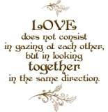 Love does not consist in gazing at each other but in looking together in the same direction