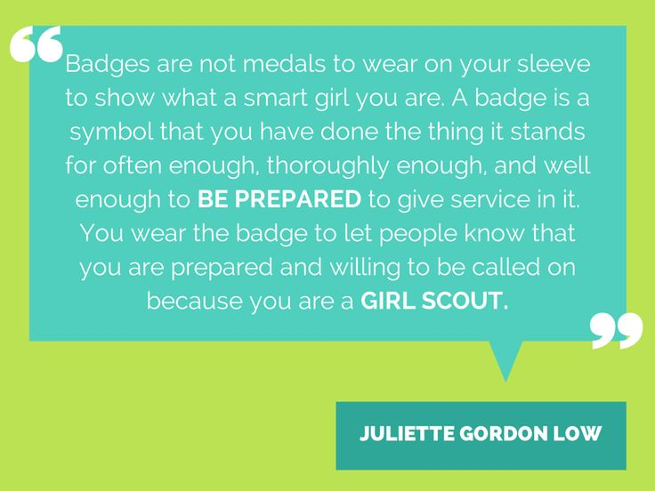 """""""Badges are not medals to wear on your sleeve to show what a smart girl you are. A badge is a symbol that you have done the thing it stands for often enough, thouroughly enough, and well enough to be prepared to give service in it. You wear the badge to let people know that you are prepared and willing to be called on because you are a Girl Scout."""" – Juliette Gordon Low 