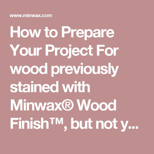 How to Prepare Your Project For wood previously stained with Minwax® Wood Finish™, but not yet finished:  If the wood is dirty, first make sure that it's carefully cleaned with Minwax® Wood Cabinet Cleaner and a soft cloth. If the wood has been recently stained, it should NOT be cleaned as the cleaner may remove or dilute the colorants. If the wood has been stained but not finished, DO NOT scuff or sand. Doing so will remove the color from the edges, leaving the project looking uneven. Next…