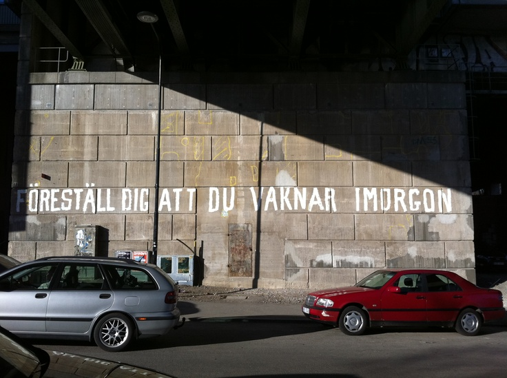 "Part 1 of a great Stockholm graffitti (Hornstull 2011). ""Imagine that you wake up tomorrow"""