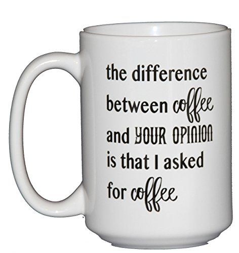 The Difference Between Coffee And Your Opinion Is That I Asked For Funny Mug Humor 15 White Microwave Dishwasher Safe