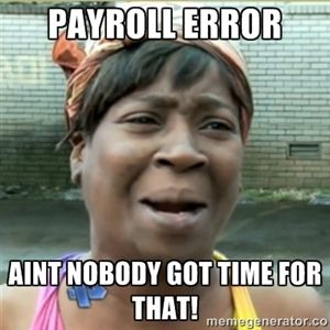Payroll error aint nobody got time for that!   Ain't Nobody got time fo that