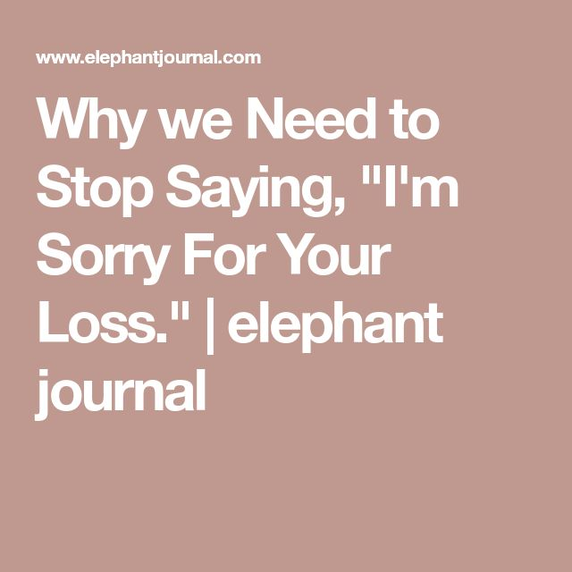 """Why we Need to Stop Saying, """"I'm Sorry For Your Loss.""""   elephant journal"""