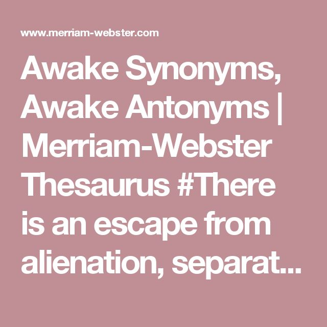Awake Synonyms, Awake Antonyms | Merriam-Webster Thesaurus #There is an escape from alienation, separation and fear, and that escape is the awakening to the deepest dimension of our own self.""