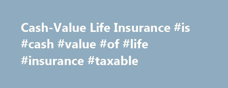 Cash-Value Life Insurance #is #cash #value #of #life #insurance #taxable http://maryland.remmont.com/cash-value-life-insurance-is-cash-value-of-life-insurance-taxable/  # Cash-Value Life Insurance BREAKING DOWN 'Cash-Value Life Insurance' Whole life, variable life and universal life are all types of cash-value life insurance. Cash-value insurance is also known as permanent life insurance because it provides coverage for the policyholder's entire life. The other major category of life…
