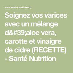 Soignez vos varices avec un mélange d'aloe vera, carotte et vinaigre de cidre (RECETTE) - Santé Nutrition