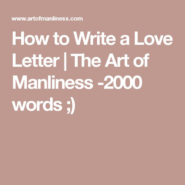How to Write a Love Letter | The Art of Manliness -2000 words ;)