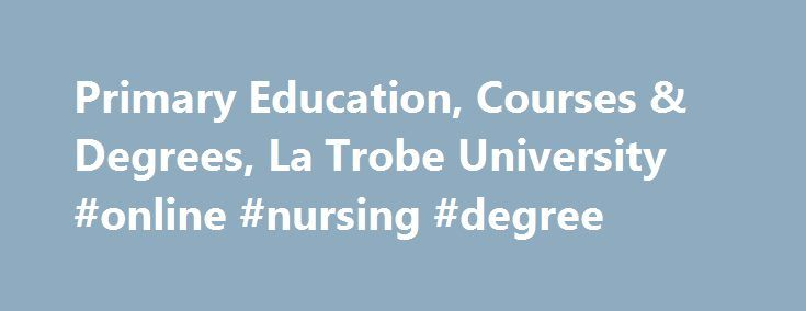 Primary Education, Courses & Degrees, La Trobe University #online #nursing #degree http://degree.remmont.com/primary-education-courses-degrees-la-trobe-university-online-nursing-degree/  #primary school teaching degree # Primary education Why study Primary education at La Trobe? La Trobe s new primary education degrees have been created to meet new national standards for teacher education. We offer the opportunity for specialisation within our…