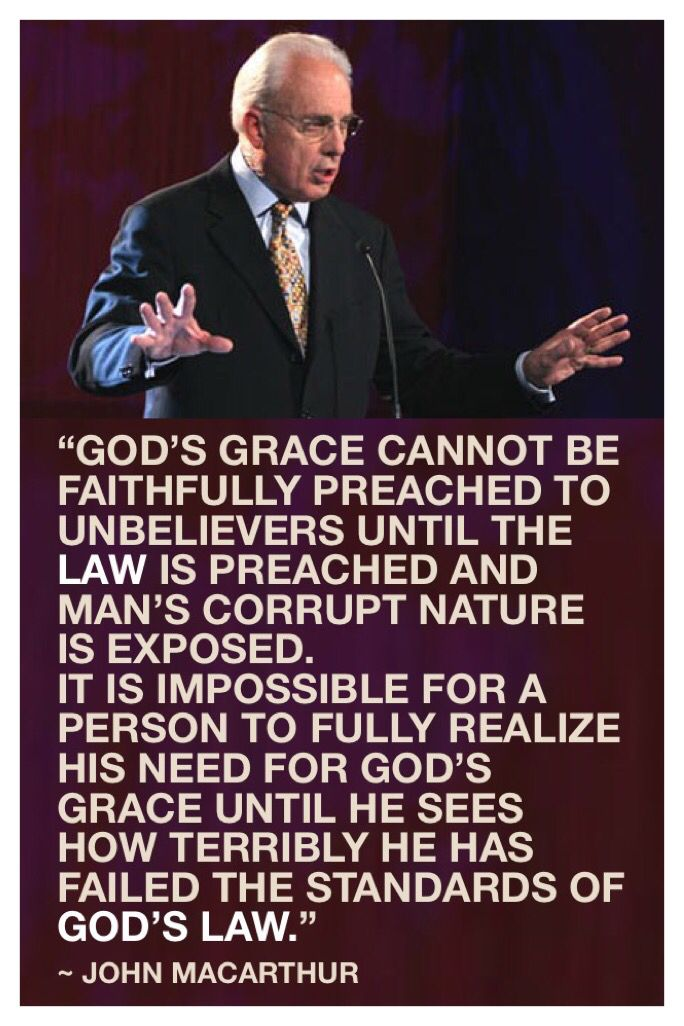 "John MacArthur said, ""God's grace cannot be faithfully preached to unbelievers until the Law is preached and man's corrupt nature is exposed.  It is impossible for a person to fully realize his need for God's grace until he sees how terribly he has failed the standards of God's Law."""
