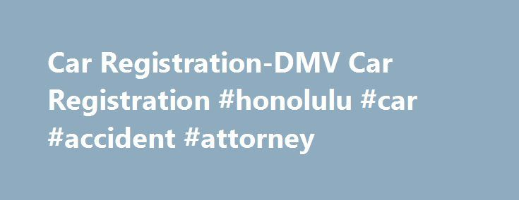 Car Registration-DMV Car Registration #honolulu #car #accident #attorney http://michigan.remmont.com/car-registration-dmv-car-registration-honolulu-car-accident-attorney/  # Car Registration Transportation and commuter driving is a complex system in the US and presents a lot of challenges. Considering that there are tens of millions of lives at stakes across the nation s roads and highways, the need for government regulation of motor vehicles and driving becomes very important. This is where…