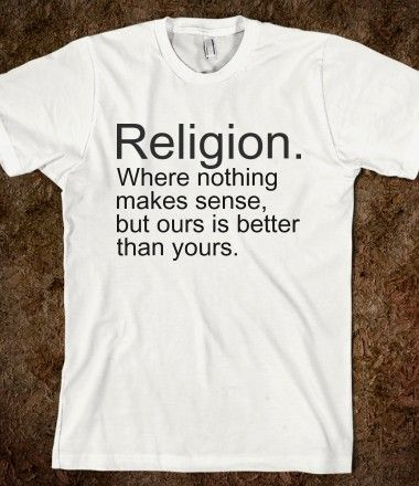 Religion. Where nothing makes sense, but ours is better than yours.