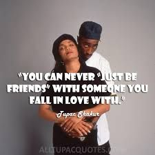 """""""You can never"""" just be friends""""with someone you fall in love with""""... Tupac Shakur"""