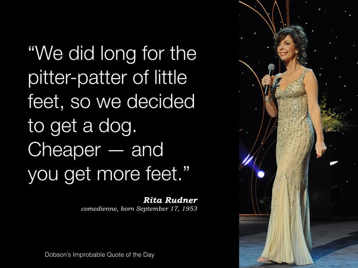 """""""We did long for the pitter-patter of little feet, so we decided to get a dog. Cheaper—and you get more feet."""" Rita Rudner, comedienne, born September 17, 1953."""