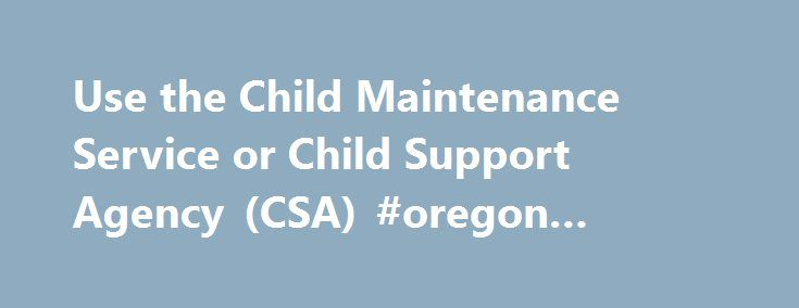 Use the Child Maintenance Service or Child Support Agency (CSA) #oregon #state #laws http://law.remmont.com/use-the-child-maintenance-service-or-child-support-agency-csa-oregon-state-laws/  #child support law # Use the Child Maintenance Service or Child Support Agency (CSA) 1. Overview Child maintenance is financial support towards your child's everyday living costs when you've separated from the other parent. You and your ex-partner can arrange […]