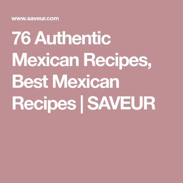 76 Authentic Mexican Recipes, Best Mexican Recipes | SAVEUR