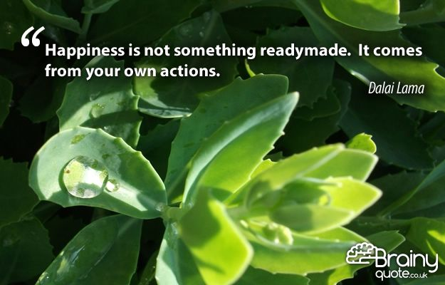 """""""Happiness is not something readymade. It comes from your own actions."""" Dalai Lama"""