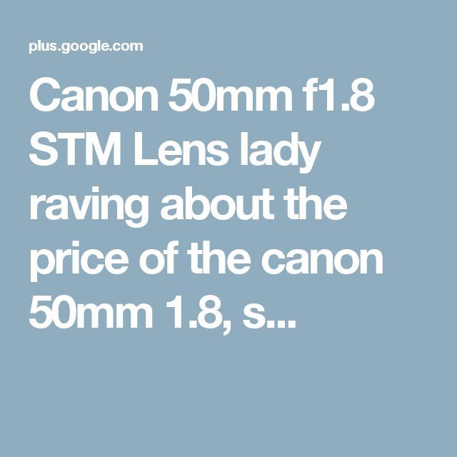 Canon 50mm f1.8 STM Lens lady raving about the price of the canon 50mm 1.8, s...