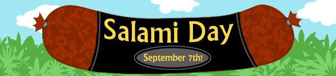 Salami Day - September 7  Today is Salami Day! Salami is cured sausage that has been fermented and air-dried. Countries like Italy, France, Hungary, Germany, and Spain each produce their own style of salami. The varieties differ in the coarseness or fineness of the chopped meat as well as the size and style of the casing.     To celebrate Salami Day, enjoy some delicious salami on a sandwich, in a salad, or on its own!