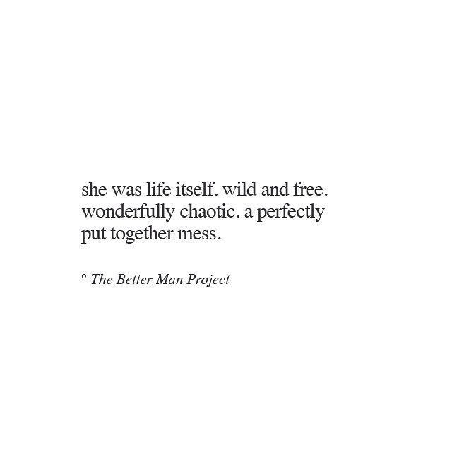 """She was life itself. Wild and free. Wonderfully chaotic. A perfectly put together mess."""