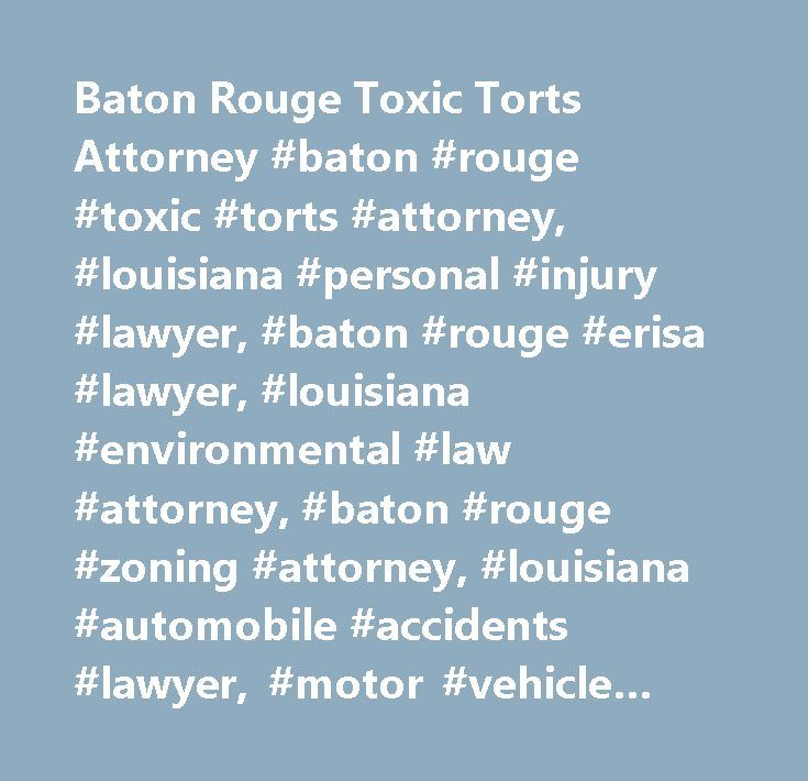 Baton Rouge Toxic Torts Attorney #baton #rouge #toxic #torts #attorney, #louisiana #personal #injury #lawyer, #baton #rouge #erisa #lawyer, #louisiana #environmental #law #attorney, #baton #rouge #zoning #attorney, #louisiana #automobile #accidents #lawyer, #motor #vehicle #accidents, #truck #crashes, #motorcycle #accidents, #car #crashes, #vehicle #collisions, #product #defects, #defective #products, #products #liability, #medical #malpractice, #slip #and #fall, #dangerous #premises…
