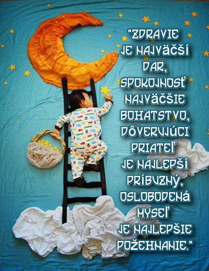 """""""Zdravie je najväčší dar, spokojnosť najväčšie bohatstvo, dôverujúci priateľ je najlepší príbuzný, oslobodená myseľ je najlepšie požehnanie."""""""