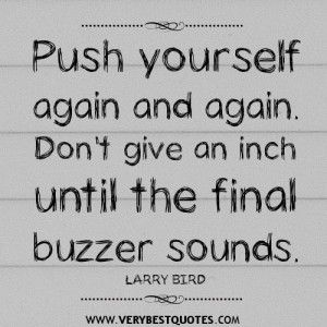 motivational quotes, Push yourself again and again. Don't give an inch until the final buzzer sounds.