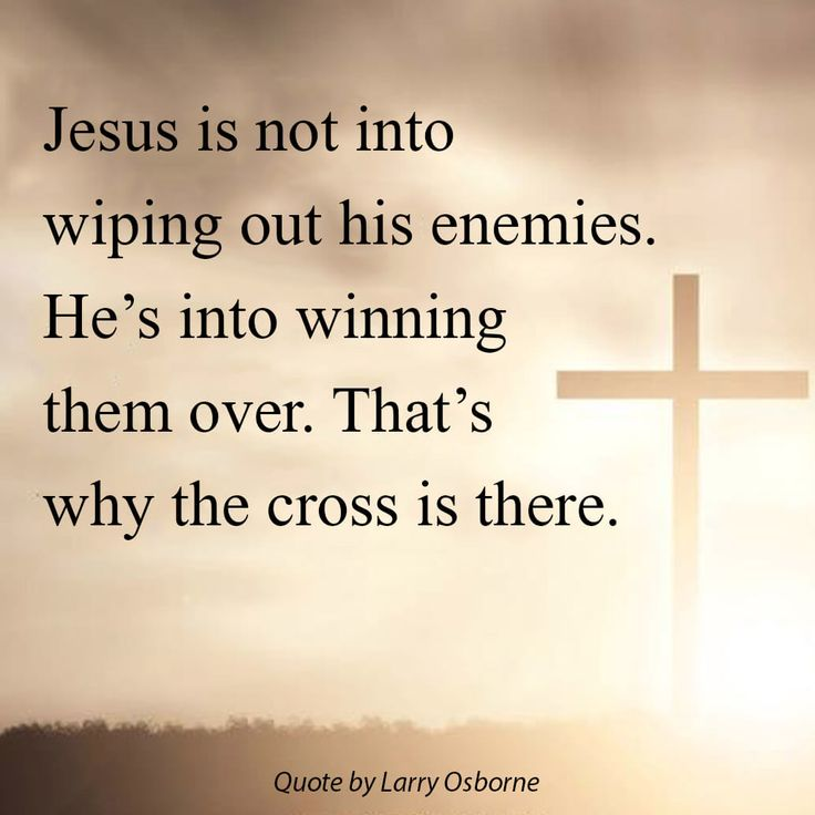 Jesus is not into wiping out his enemies. He's into winning them over. That's why the cross is there. -Larry Osborne