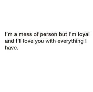 I'm a mess of person but I'm Loyal and I'll love you with everything I have
