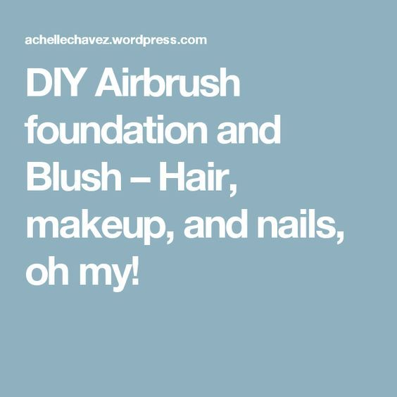 DIY Airbrush foundation and Blush – Hair, makeup, and nails, oh my!