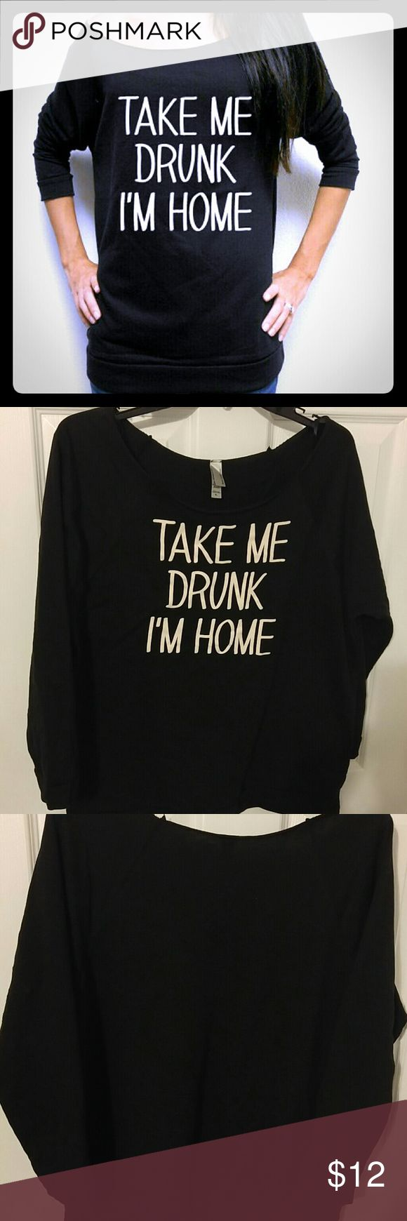 Take me drunk I'm home slouchy sweatshirt Never worn, New w/o TAGS. Sleeves on this awesome shirt are 3/4. Perfect for ladies night or lounging. next level apparel  Tops Sweatshirts & Hoodies