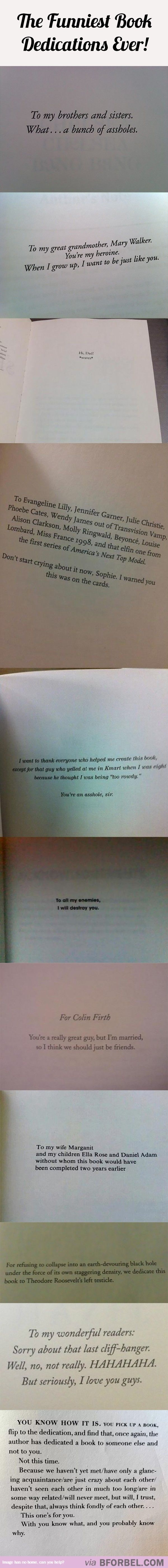 I always, ALWAYS read the Book Dedication before starting a novel. They're either sassy and witty or sincere and heart-melting.