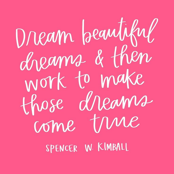 """""""Dream beautiful dreams and then work to make those dreams come true.""""  -Spencer W. Kimball"""
