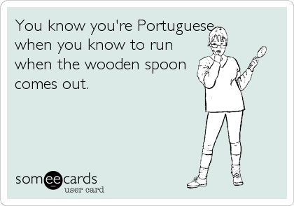 You know you're Portuguese when you know to run when the wooden spoon comes out.
