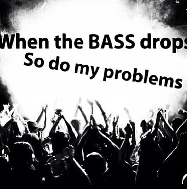 When the bass drops, so do my problems. #edm #music #quote