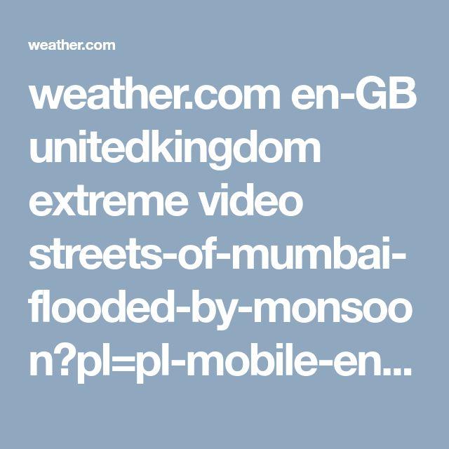 weather.com en-GB unitedkingdom extreme video streets-of-mumbai-flooded-by-monsoon?pl=pl-mobile-en-gb