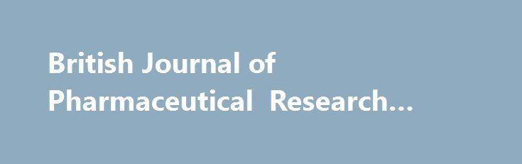 British Journal of Pharmaceutical Research #pharma #brands http://pharma.remmont.com/british-journal-of-pharmaceutical-research-pharma-brands/  #pharmaceutical research # Prof. Ke-He Ruan , Director of the Center for Experimental Therapeutics and Pharmacoinformatics (CETP), Professor of Medicinal Chemistry Pharmacology, Department of Pharmacological and Pharmaceutical Sciences, University of Houston, USA Prof. Alyautdin Renad N . Chair of The Department of Pharmacology (Pharmaceutical…