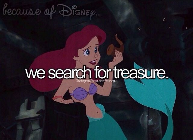 """Because of Disney """"We search for treasure."""" FROM: http://media-cache-ec0.pinimg.com/originals/28/05/af/2805afefbf9ad4b4a8a0f35511043adf.jpg"""