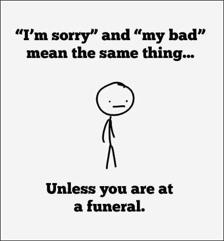 "Haha!!  ~  ""I'm sorry"" and ""my bad"" mean the same thing... Unless you are at a funeral."