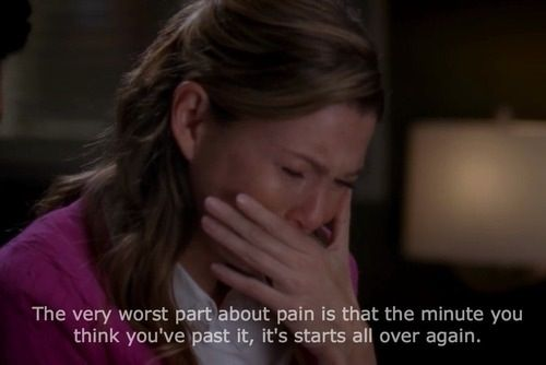 """""""The very worst part about pain is that the minute you think you've past it, it starts all over again."""" Meredith Grey; Grey's Anatomy quotes"""