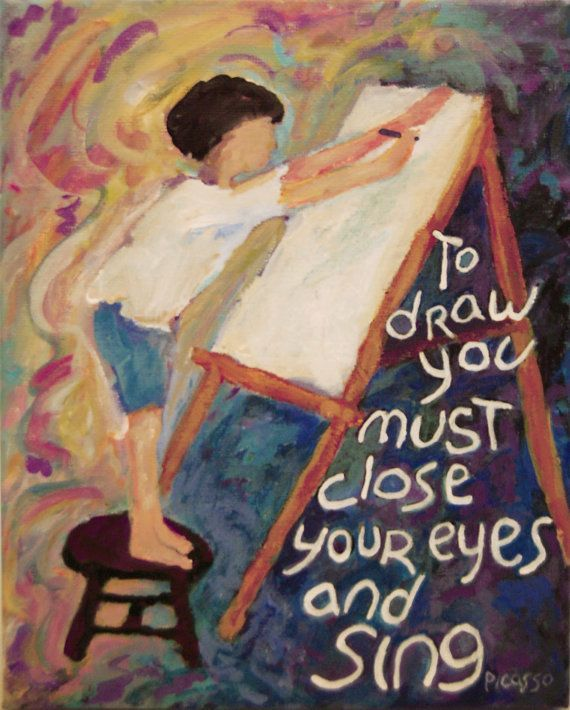 to draw you must close your eyes and sing (Picasso)
