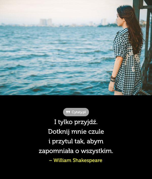 I tylko przyjdź. Dotknij mnie czule i przytul tak, abym zapomniała o wszystkim.