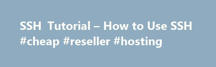 SSH Tutorial – How to Use SSH #cheap #reseller #hosting http://hosting.remmont.com/ssh-tutorial-how-to-use-ssh-cheap-reseller-hosting/  #ssh hosting # SSH Tutorial How to Use SSH SSH(Secure Shell) is a network protocol that allows a secure access over an encrypted connection. Through an SSH connection you can easily manage your files and folders, modify their permissions, edit... Read more