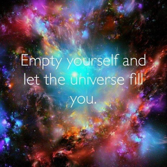 Empty yourself and let the Universe fill you!: